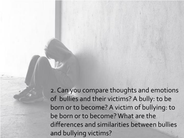 bullies born or created essay Bullying incidents (ie, effort being directed away  because he or she made the complaint if you believe that you are being harassed or retaliated against for.