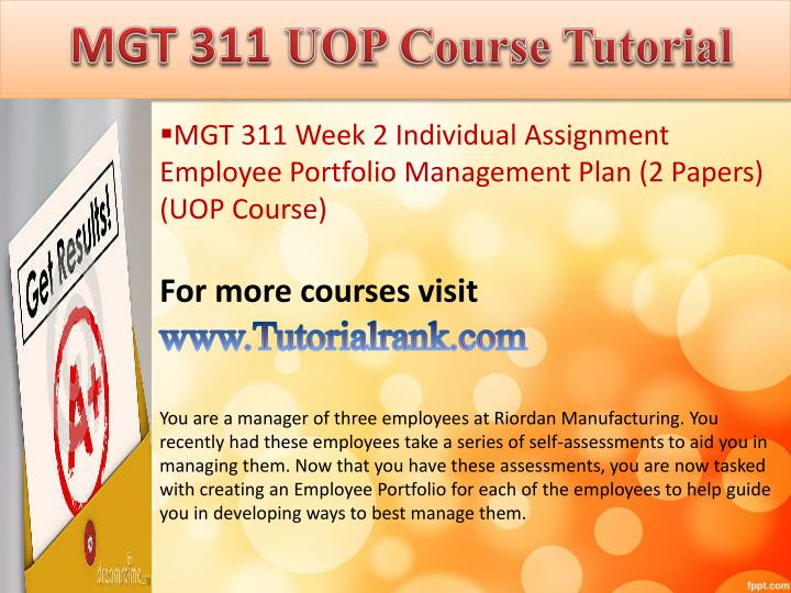 mgt 311 week 2 employee portfolio Employee portfolio management plan week 2 individual assignment mgt/311 organizational development employee portfolio management plan the objective of this term conclusion is to be in the position of three workers at riordan production.