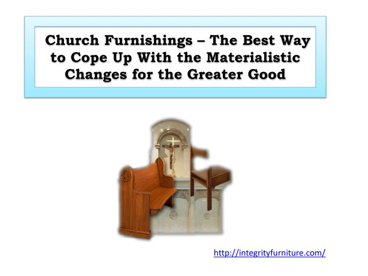 church furnishings the best way to cope up with the materialistic changes for the greater good n.