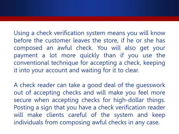 Using a check verification system means you will know before the customer leaves the store, if he or she has composed an awful check. You will also get your payment a lot more quickly than if you use the conventional technique for accepting a check, keeping it into your account and waiting for it to clear.