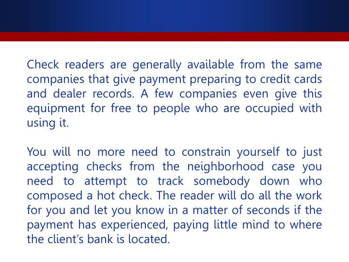 Check readers are generally available from the same companies that give payment preparing to credit cards and dealer records. A few companies even give this equipment for free to people who are occupied with using it.