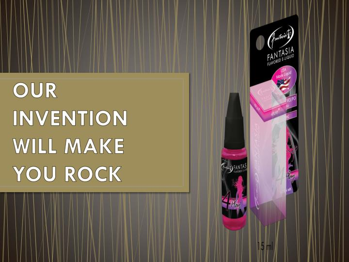 our invention will make you rock n.