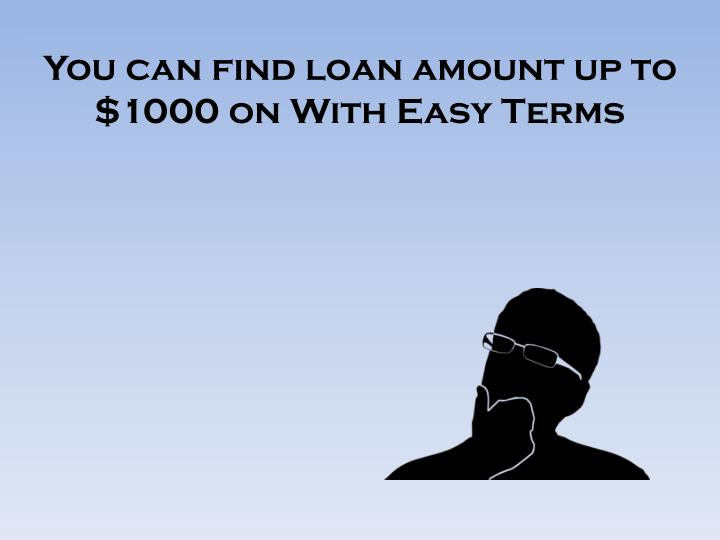 You can find loan amount up to 1000 on with easy terms