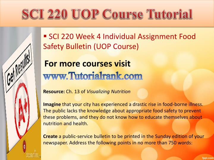 sci 220 food safety bulletin Sci 220 week 4 individual assignment food safety bulletin/uoptutorial for more course tutorials visit wwwuoptutorialcom resource: ch 13 of visualizing nutrition imagine that your city has experienced a drastic rise in food-borne illness.