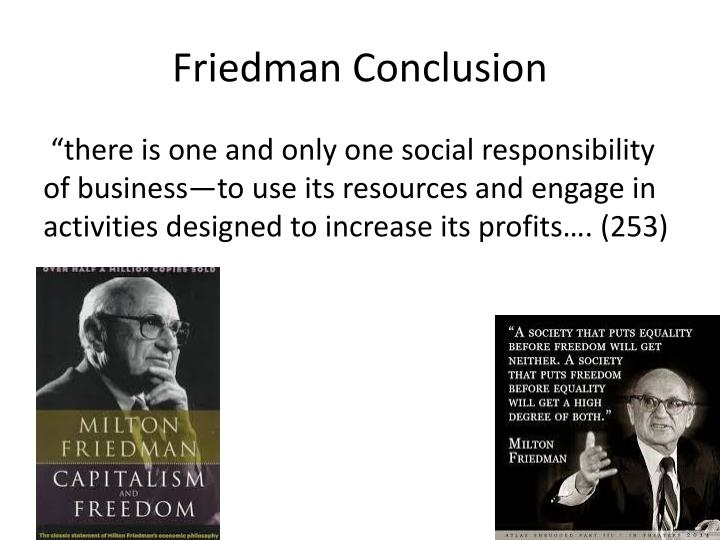 milton friedman social responsibility essay Milton friedman (/ ˈ f r iː d m ən / july 31, 1912 – november 16, 2006) was an american economist who received the 1976 nobel memorial prize in economic sciences for his research on consumption analysis, monetary history and theory, and the complexity of stabilization policy.