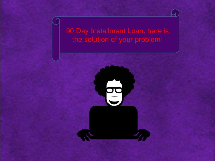 90 Day Installment Loan, here is the solution of your problem!