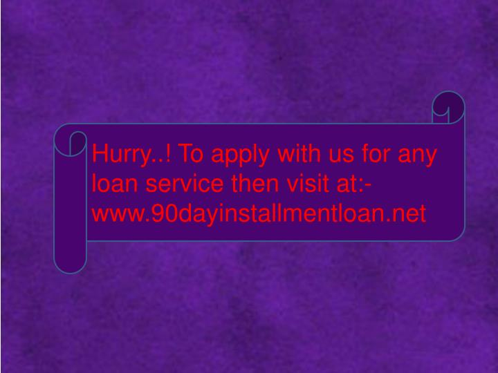 Hurry..! To apply with us for any loan service then visit at:- www.90dayinstallmentloan.net