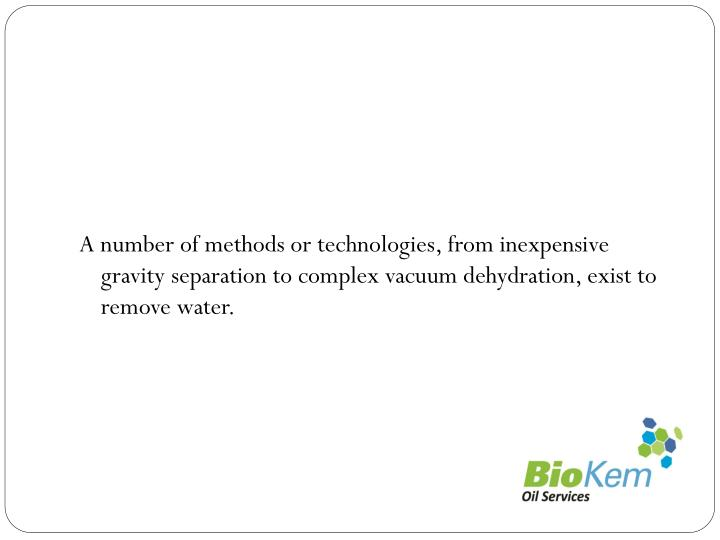 A number of methods or technologies, from inexpensive gravity separation to complex vacuum dehydration, exist to remove water.