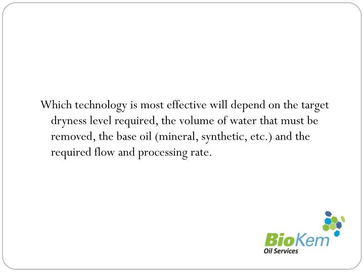 Which technology is most effective will depend on the target dryness level required, the volume of water that must be removed, the base oil (mineral, synthetic, etc.) and the required flow and processing rate.