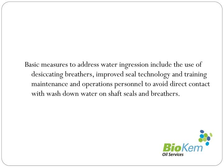 Basic measures to address water ingression include the use of desiccating breathers, improved seal technology and training maintenance and operations personnel to avoid direct contact with wash down water on shaft seals and breathers.