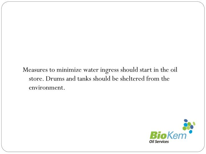 Measures to minimize water ingress should start in the oil store. Drums and tanks should be sheltered from the environment.