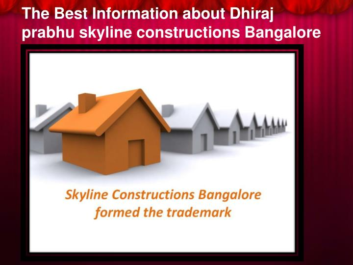 the best information about dhiraj prabhu skyline constructions bangalore n.