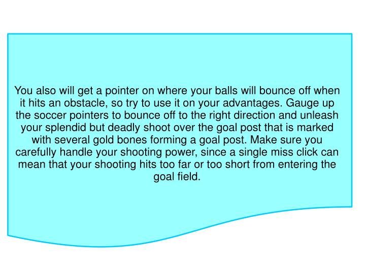 You also will get a pointer on where your balls will bounce off when it hits an obstacle, so try to use it on your advantages. Gauge up the soccer pointers to bounce off to the right direction and unleash your splendid but deadly shoot over the goal post that is marked with several gold bones forming a goal post. Make sure you carefully handle your shooting power, since a single miss click can mean that your shooting hits too far or too short from entering the goal field.