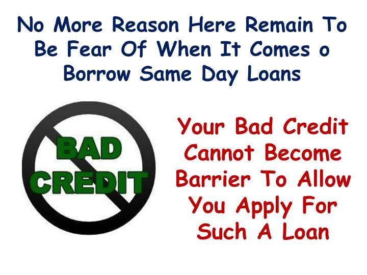 no more reason here remain to be fear of when it comes o borrow same day loans n.