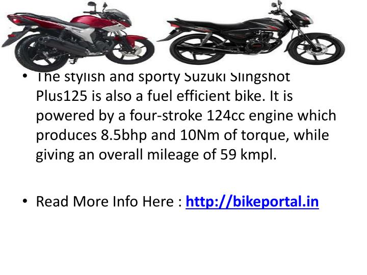 The stylish and sporty Suzuki Slingshot Plus125 is also a fuel efficient bike. It is powered by a four-stroke 124cc engine which produces 8.5bhp and 10Nm of torque, while giving an overall mileage of 59