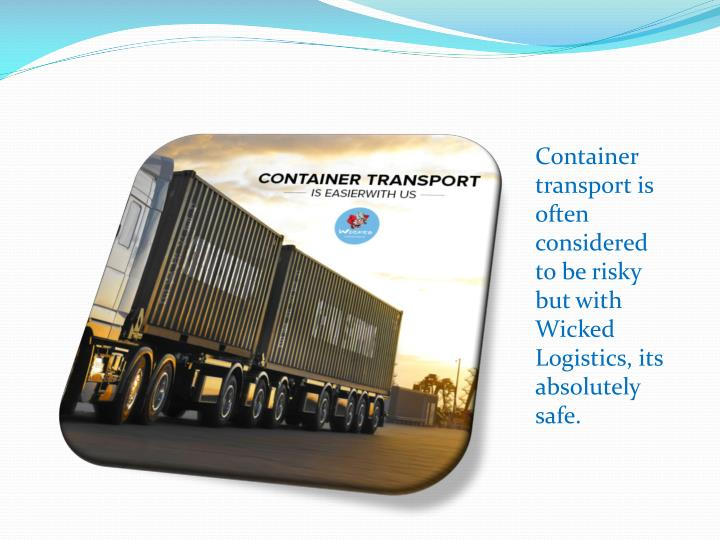 Container transport is often considered to be risky but with Wicked Logistics, its absolutely safe.