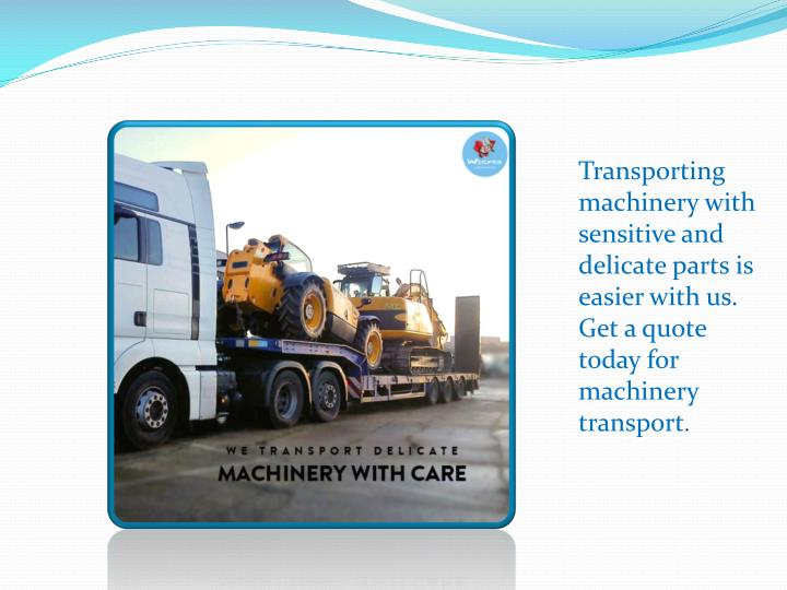 Transporting machinery with sensitive and delicate parts is easier with us. Get a quote today for machinery transport