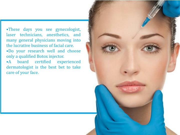 •These days you see gynecologist, laser technicians, anesthetics, and many general physicians moving into the lucrative business of facial care.