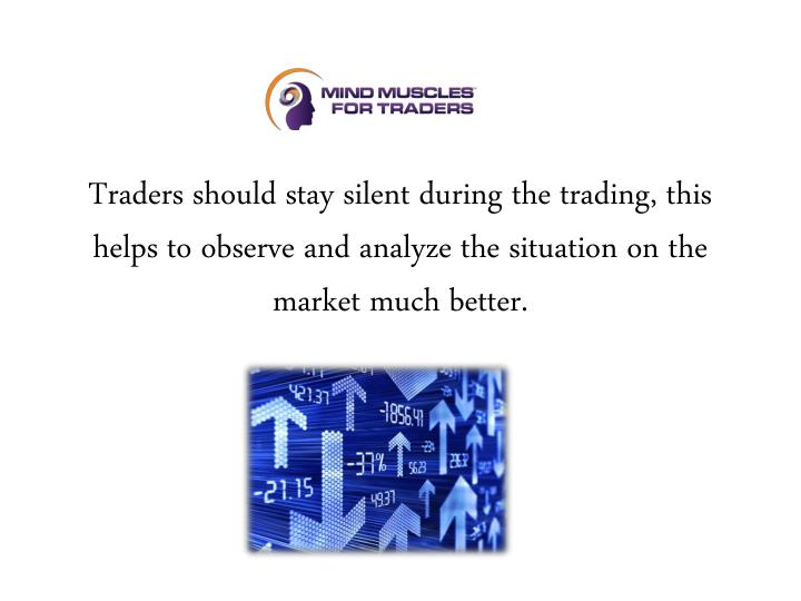 Traders should stay silent during the trading, this helps to observe and analyze the situation on th...