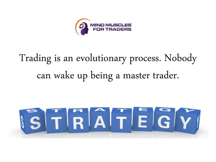 Trading is an evolutionary process nobody can wake up being a master trader