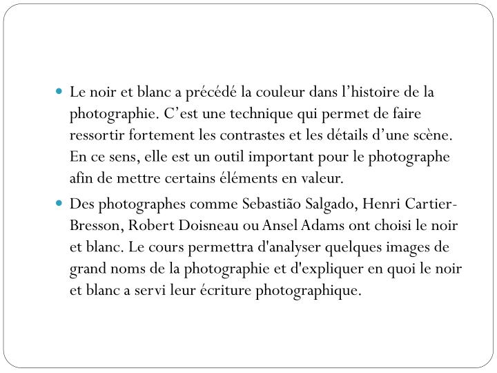 Le noir et blanc a précédé la couleur dans l'histoire de la photographie. C'est une technique qui permet de faire ressortir fortement les contrastes et les détails d'une scène. En ce sens, elle est un outil important pour le photographe afin de mettre certains éléments en valeur.