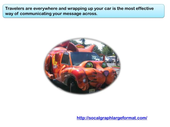 Travelers are everywhere and wrapping up your car is the most effective way of communicating your message across.