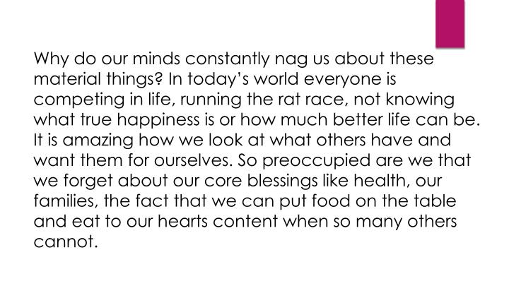 Why do our minds constantly nag us about these material things? In today's world everyone is competing in life, running the rat race, not knowing what true happiness is or how much better life can be. It is amazing how we look at what others have and want them for ourselves. So preoccupied are we that we forget about our core blessings like health, our families, the fact that we can put food on the table and eat to our hearts content when so many others cannot.