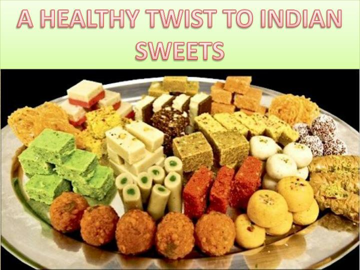 Ppt a healthy twist to sweet dish recipes easy to cook food whenever you think of the word indian sweets then it makes you think about fat laden calorie rich extra sweet foods in the seasons of festivals try to forumfinder Images