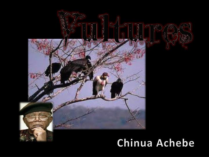 vultures by chinua achebe essay This is a dark and brooding poem drawing an analogy between vultures as harbingers of death and the commandant of the concentration camp known as belsen achebe describes the presence of love and light in the camp that cannot tolerate the evil dee.