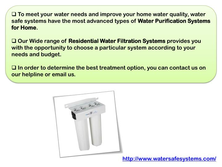 To meet your water needs and improve your home water quality, water safe systems have the most advanced types of