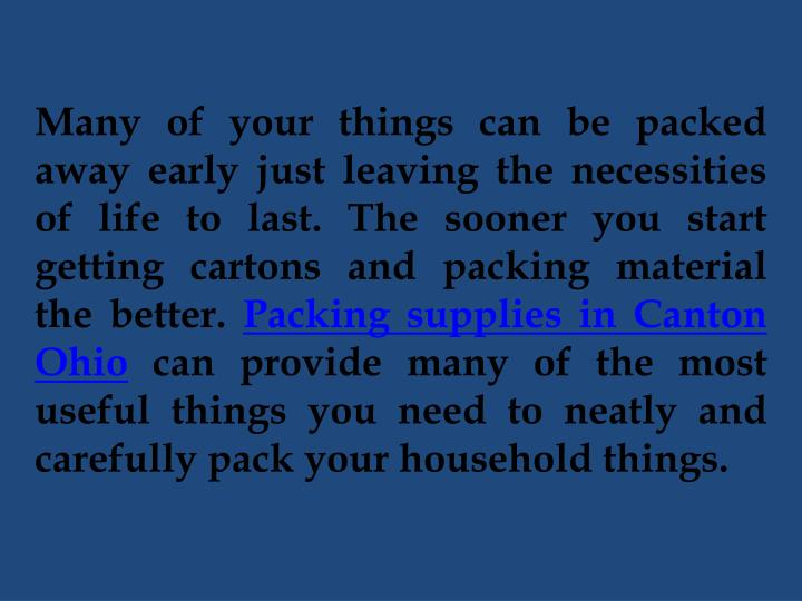 Many of your things can be packed away early just leaving the necessities of life to last. The sooner you start getting cartons and packing material the better.