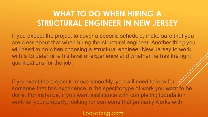 If you expect the project to cover a specific schedule, make sure that you are clear about that when hiring the structural engineer. Another thing you will need to do when choosing a structural engineer New Jersey to work with is to determine his level of experience and whether he has the right qualifications for the job.