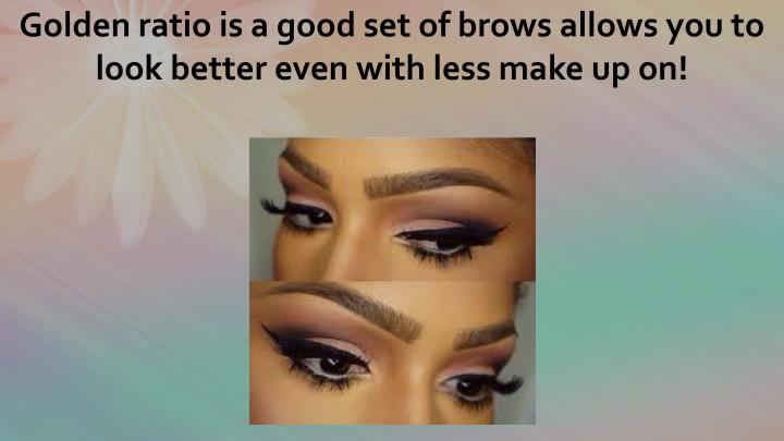 Golden ratio is a good set of brows allows you to look better even with less make up on!