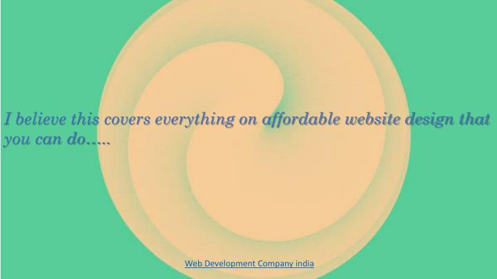 I believe this covers everything on affordable website design that you can do…..
