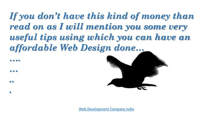 If you don't have this kind of money than read on as I will mention you some very useful tips using which you can have an affordable Web Design done…