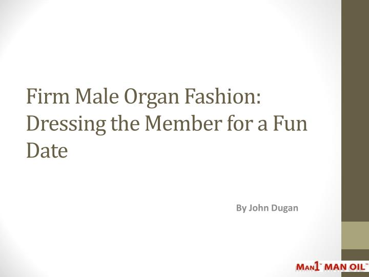 Firm male organ fashion dressing the member for a fun date