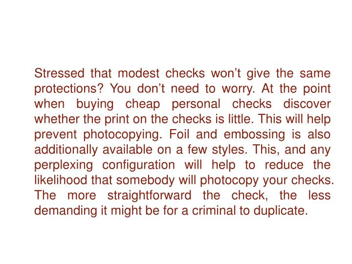 Stressed that modest checks won't give the same protections? You don't need to worry. At the point when buying cheap personal checks discover whether the print on the checks is little. This will help prevent photocopying. Foil and embossing is also additionally available on a few styles. This, and any perplexing configuration will help to reduce the likelihood that somebody will photocopy your checks. The more straightforward the check, the less demanding it might be for a criminal to duplicate.