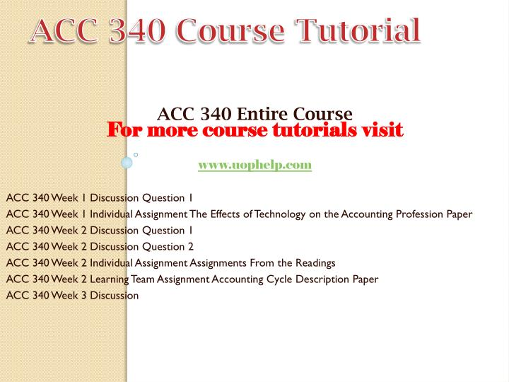 acc 340 week 2 assignmen from Acc 340 learning consultant / snaptutorialcomacc 340 entire course for more classes visit wwwsnaptutorialcom acc 340 week 1 discussion question 1 acc 340 week 1 individual assignment the effects of technology on the accounting profession paper acc 340 week 2 discussion question 1 acc 340 week 2 discussion question 2 acc 340 week 2.