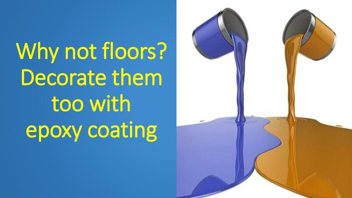 why not floors decorate them too with epoxy coating n.