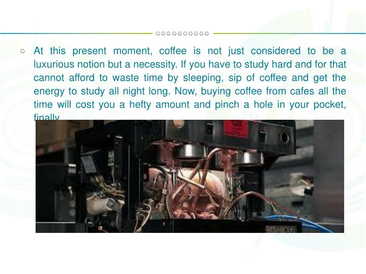 At this present moment, coffee is not just considered to be a luxurious notion but a necessity. If y...