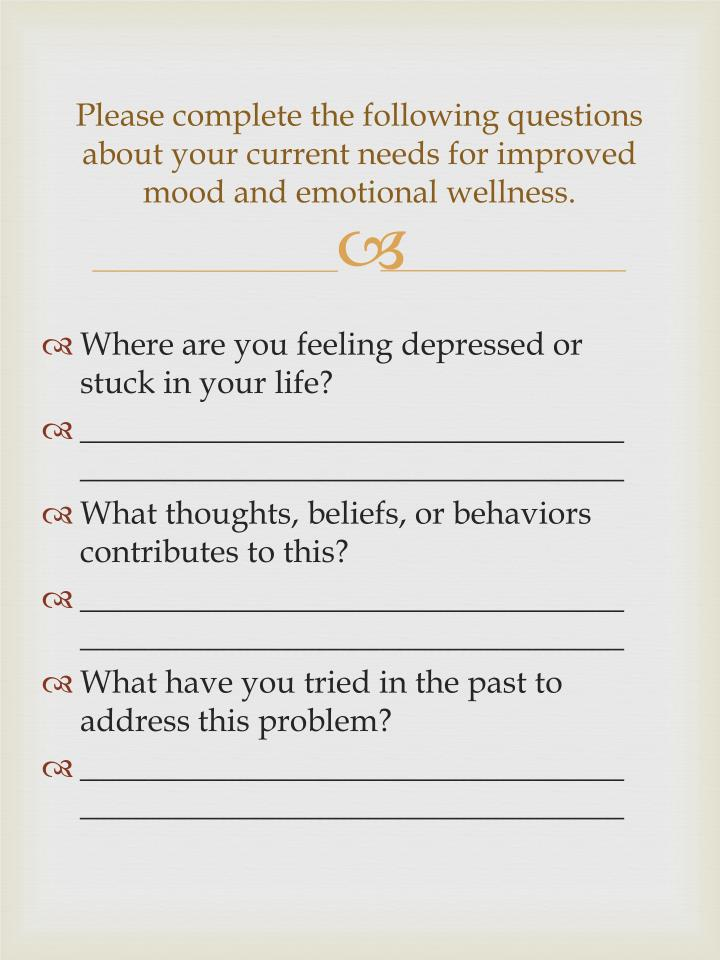 Please complete the following questions about your current needs for improved mood and emotional wellness.