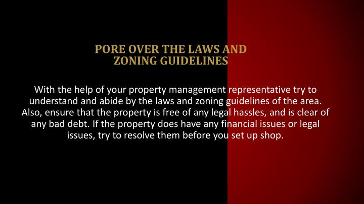 With the help of your property management representative try to understand and abide by the laws and zoning guidelines of the area. Also, ensure that the property is free of any legal hassles, and is clear of any bad debt. If the property does have any financial issues or legal issues, try to resolve them before you set up shop.