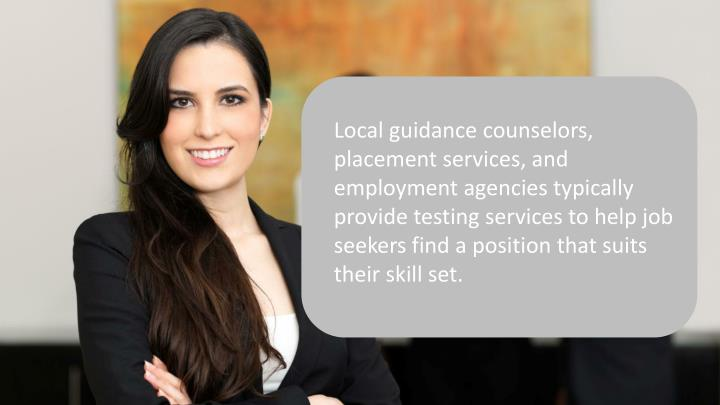 Local guidance counselors, placement services, and employment agencies typically provide testing services to help job seekers find a position that suits their skill set.
