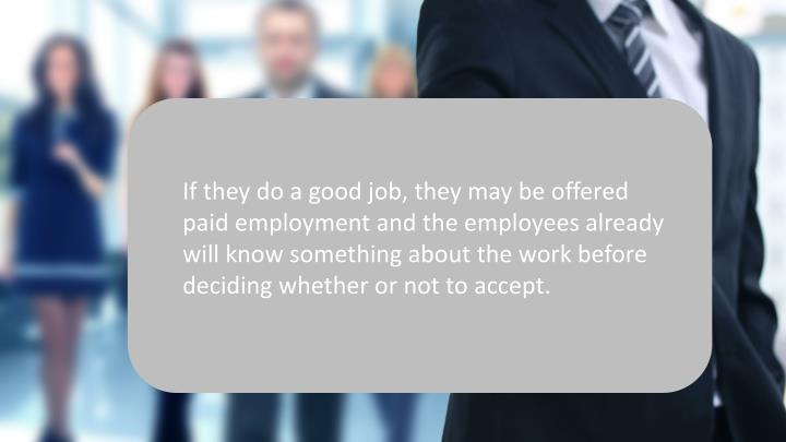 If they do a good job, they may be offered paid employment and the employees already will know something about the work before deciding whether or not to accept.