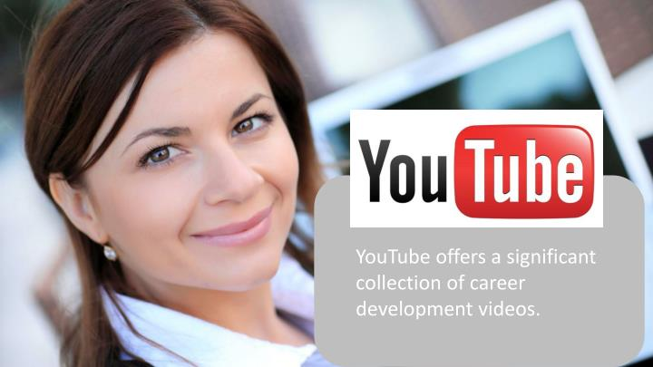 YouTube offers a significant collection of career development videos.