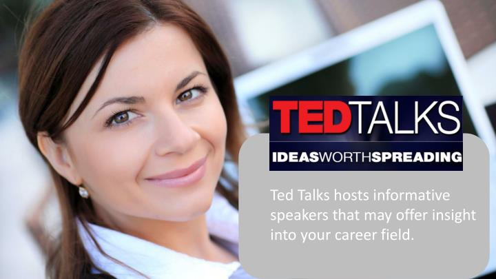 Ted Talks hosts informative speakers that may offer insight into your career field.