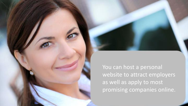 You can host a personal website to attract employers as well as apply to most promising companies online.