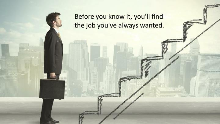 Before you know it, you'll find the job you've always wanted.