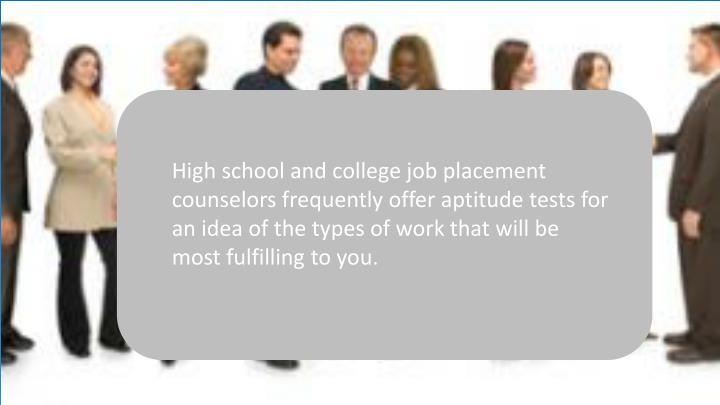 High school and college job placement counselors frequently offer aptitude tests for an idea of the types of work that will be most fulfilling to you.