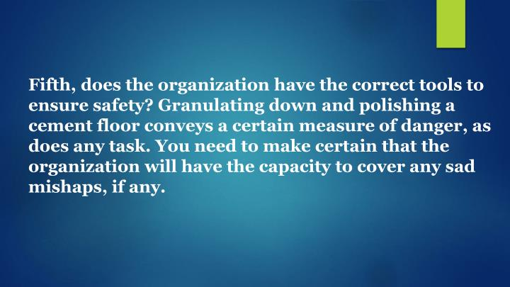 Fifth, does the organization have the correct tools to ensure safety? Granulating down and polishing a cement floor conveys a certain measure of danger, as does any task. You need to make certain that the organization will have the capacity to cover any sad mishaps, if any.